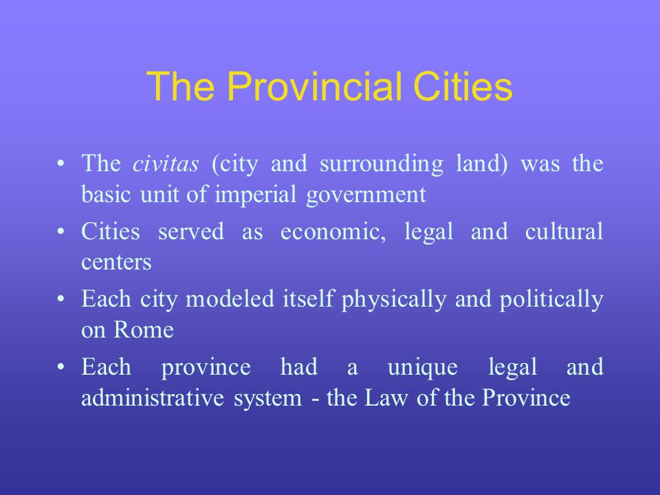 The Provincial Cities The civitas (city and surrounding land) was the basic unit of imperial government.