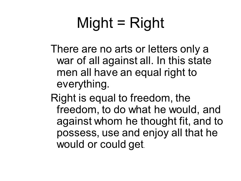 Might = Right There are no arts or letters only a war of all against all. In this state men all have an equal right to everything.