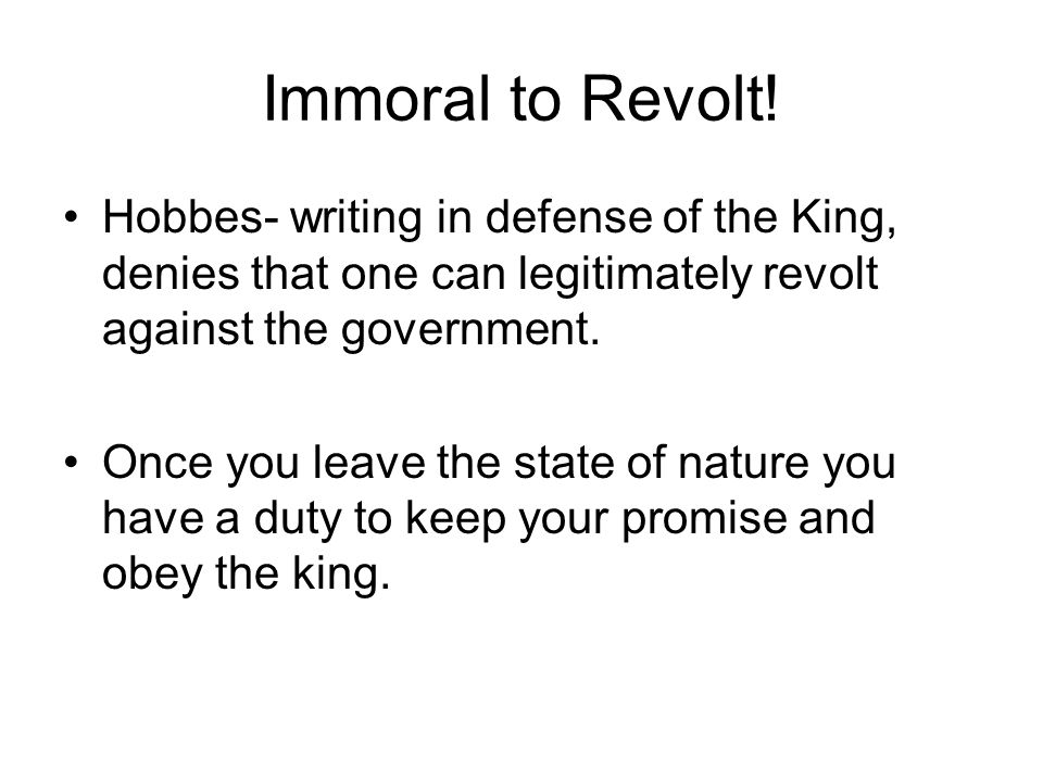 Immoral to Revolt! Hobbes- writing in defense of the King, denies that one can legitimately revolt against the government.