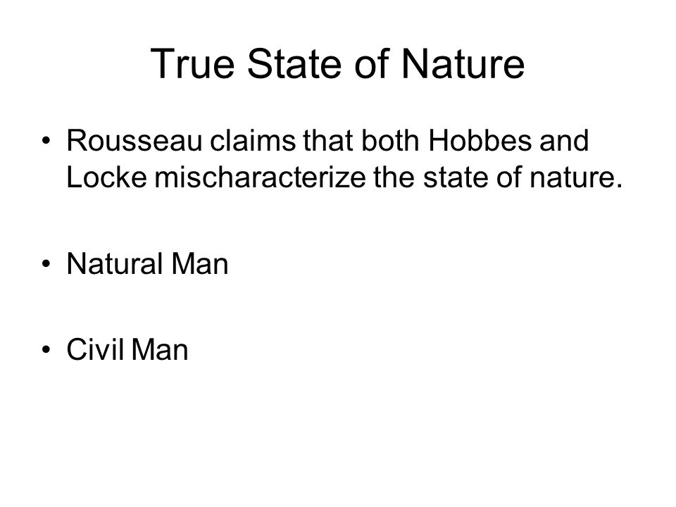 True State of Nature Rousseau claims that both Hobbes and Locke mischaracterize the state of nature.
