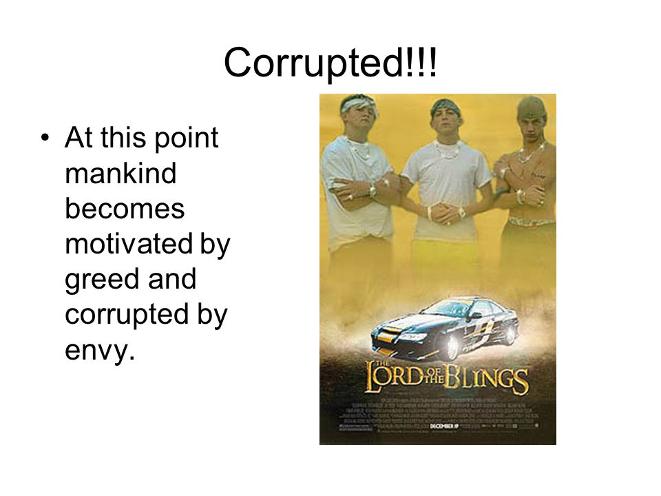 Corrupted!!! At this point mankind becomes motivated by greed and corrupted by envy.
