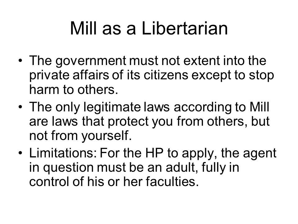 Mill as a Libertarian The government must not extent into the private affairs of its citizens except to stop harm to others.