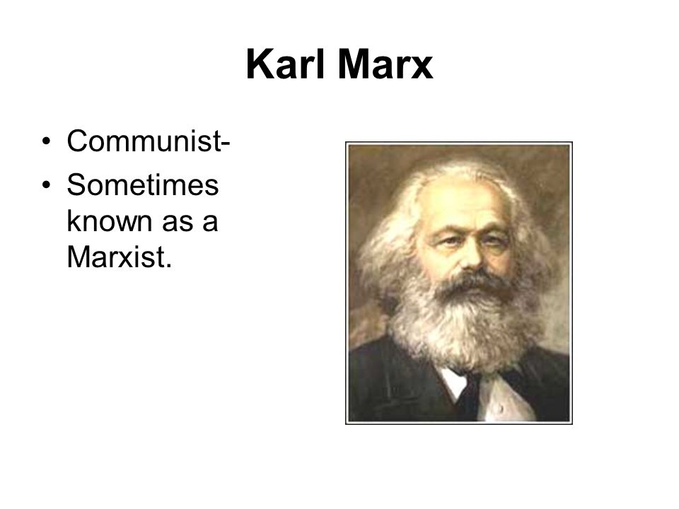 Karl Marx Communist- Sometimes known as a Marxist.