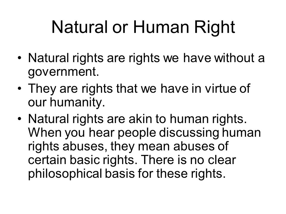 Natural or Human Right Natural rights are rights we have without a government. They are rights that we have in virtue of our humanity.