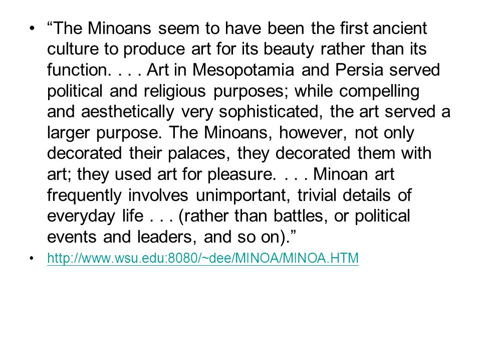 The Minoans seem to have been the first ancient culture to produce art for its beauty rather than its function. . . . Art in Mesopotamia and Persia served political and religious purposes; while compelling and aesthetically very sophisticated, the art served a larger purpose. The Minoans, however, not only decorated their palaces, they decorated them with art; they used art for pleasure. . . . Minoan art frequently involves unimportant, trivial details of everyday life . . . (rather than battles, or political events and leaders, and so on).