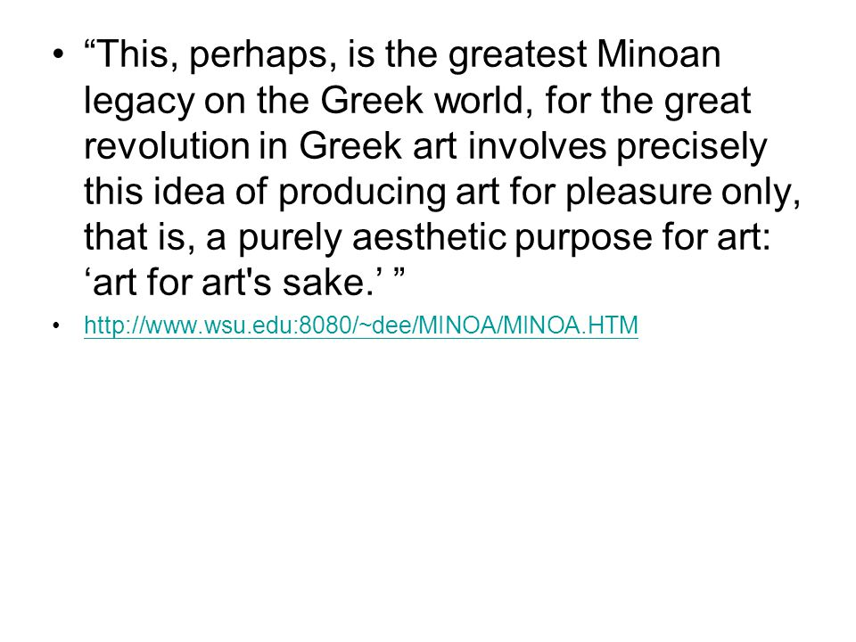 This, perhaps, is the greatest Minoan legacy on the Greek world, for the great revolution in Greek art involves precisely this idea of producing art for pleasure only, that is, a purely aesthetic purpose for art: 'art for art s sake.'