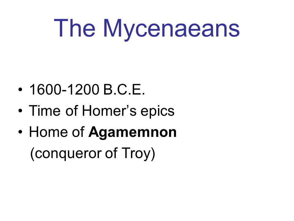 The Mycenaeans 1600-1200 B.C.E. Time of Homer's epics