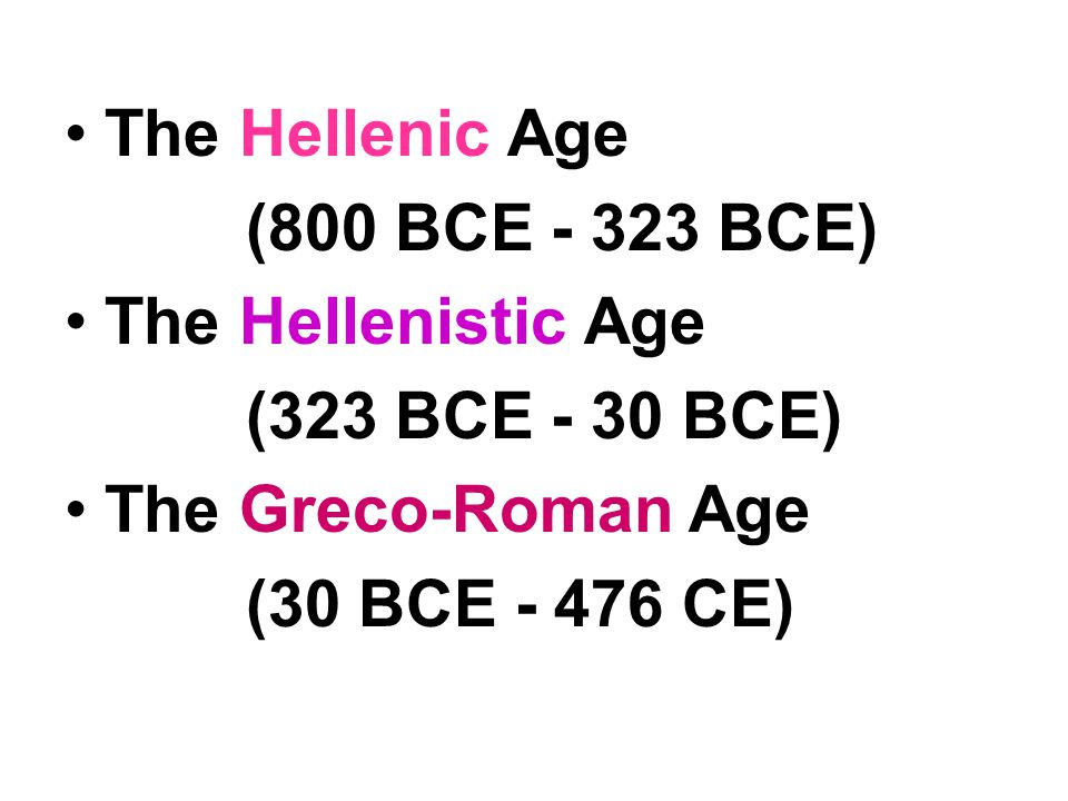 The Hellenic Age (800 BCE - 323 BCE) The Hellenistic Age. (323 BCE - 30 BCE) The Greco-Roman Age.