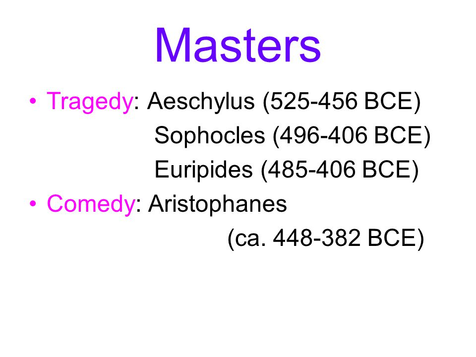 Masters Tragedy: Aeschylus (525-456 BCE) Sophocles (496-406 BCE)