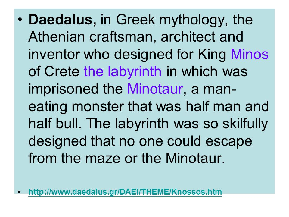 Daedalus, in Greek mythology, the Athenian craftsman, architect and inventor who designed for King Minos of Crete the labyrinth in which was imprisoned the Minotaur, a man-eating monster that was half man and half bull. The labyrinth was so skilfully designed that no one could escape from the maze or the Minotaur.