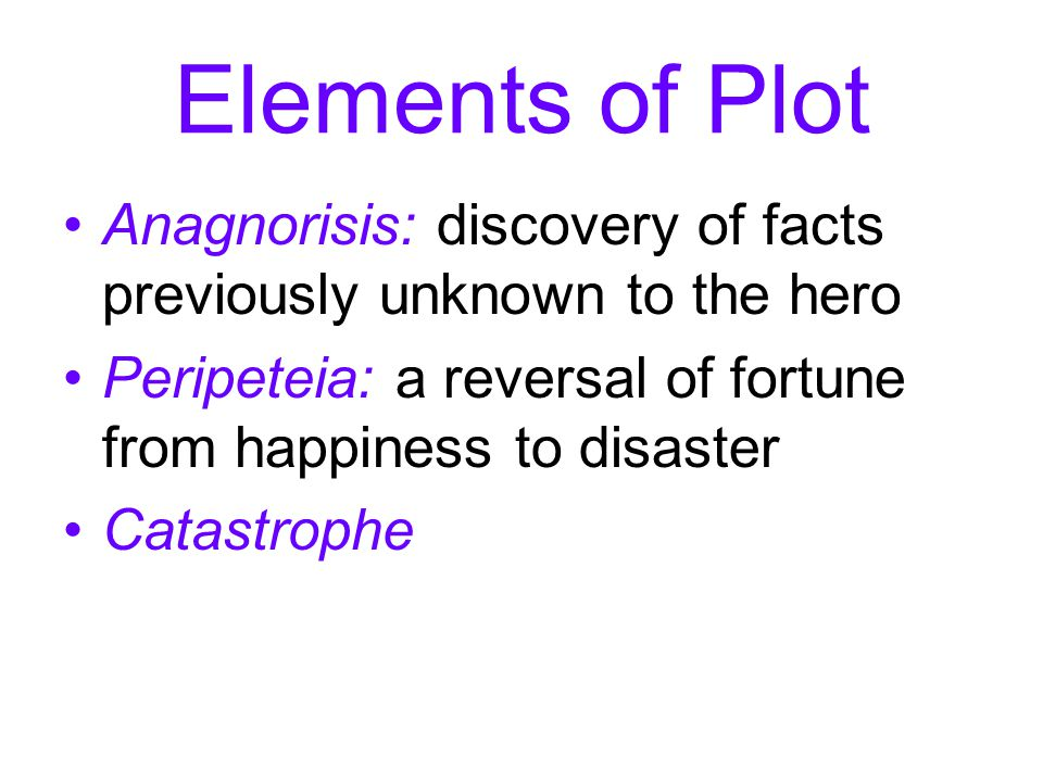 Elements of Plot Anagnorisis: discovery of facts previously unknown to the hero. Peripeteia: a reversal of fortune from happiness to disaster.