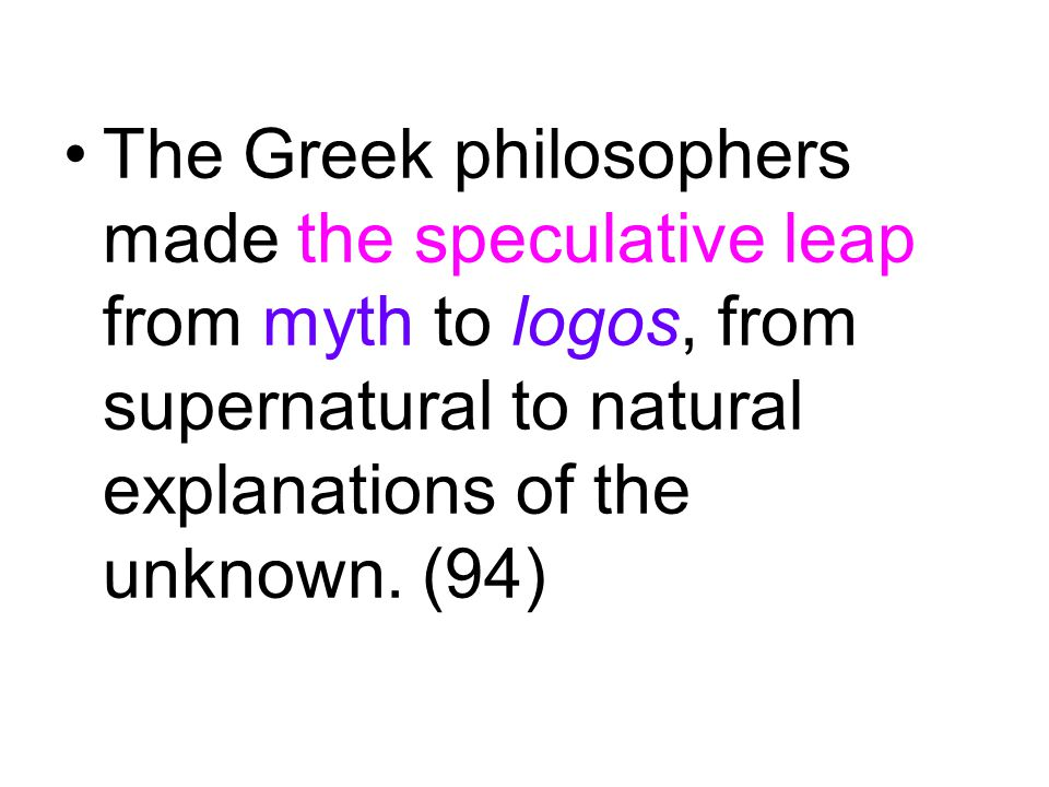 The Greek philosophers made the speculative leap from myth to logos, from supernatural to natural explanations of the unknown.