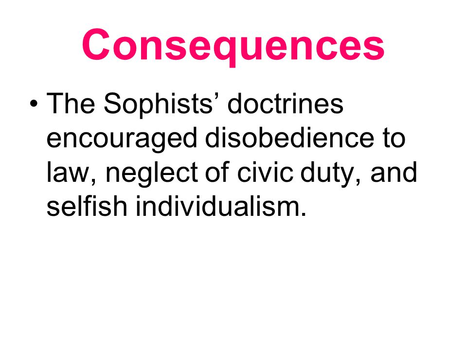 Consequences The Sophists' doctrines encouraged disobedience to law, neglect of civic duty, and selfish individualism.