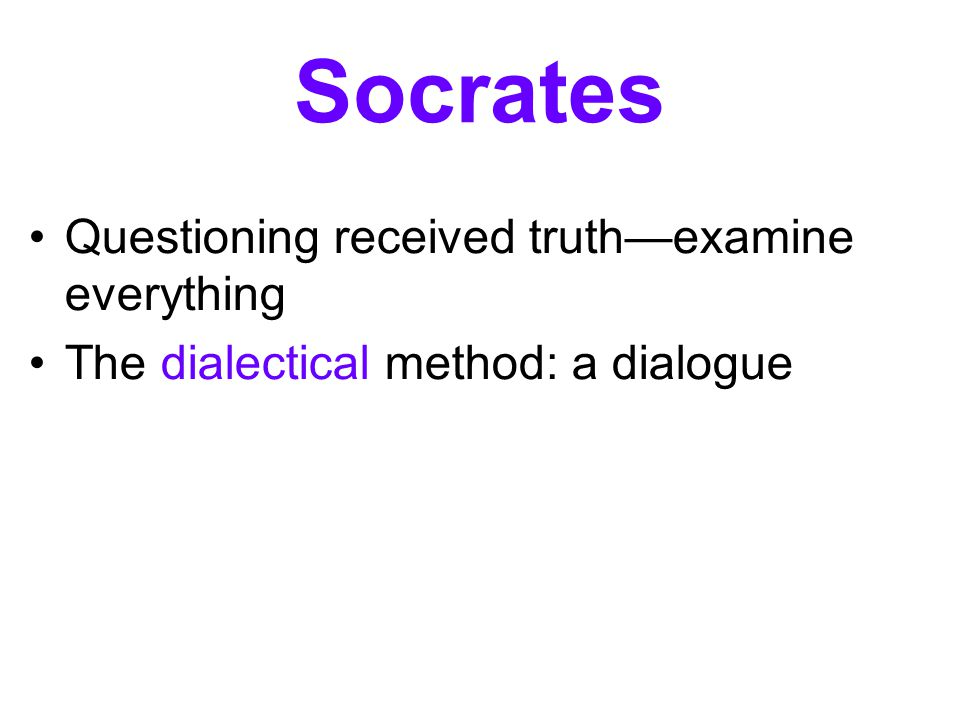 Socrates Questioning received truth—examine everything