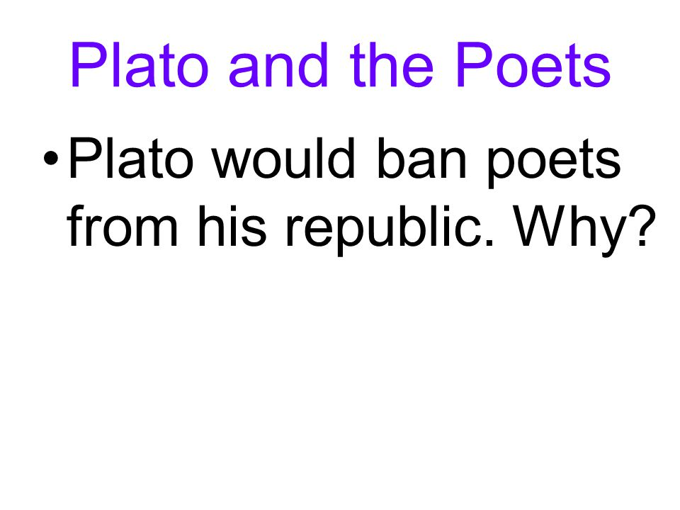 Plato and the Poets Plato would ban poets from his republic. Why