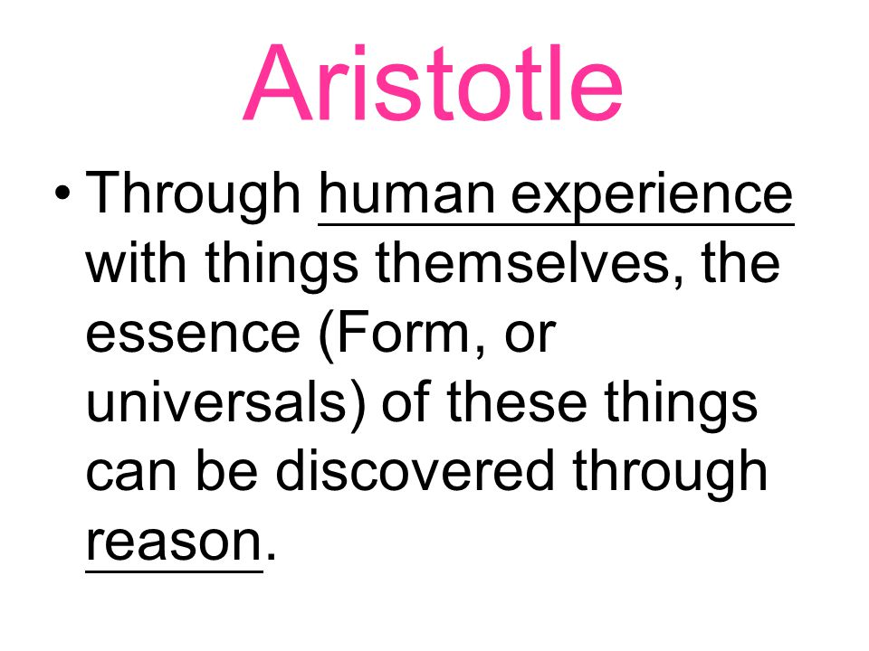 Aristotle Through human experience with things themselves, the essence (Form, or universals) of these things can be discovered through reason.