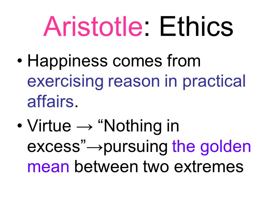 Aristotle: Ethics Happiness comes from exercising reason in practical affairs.