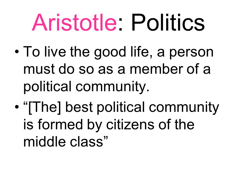 Aristotle: Politics To live the good life, a person must do so as a member of a political community.