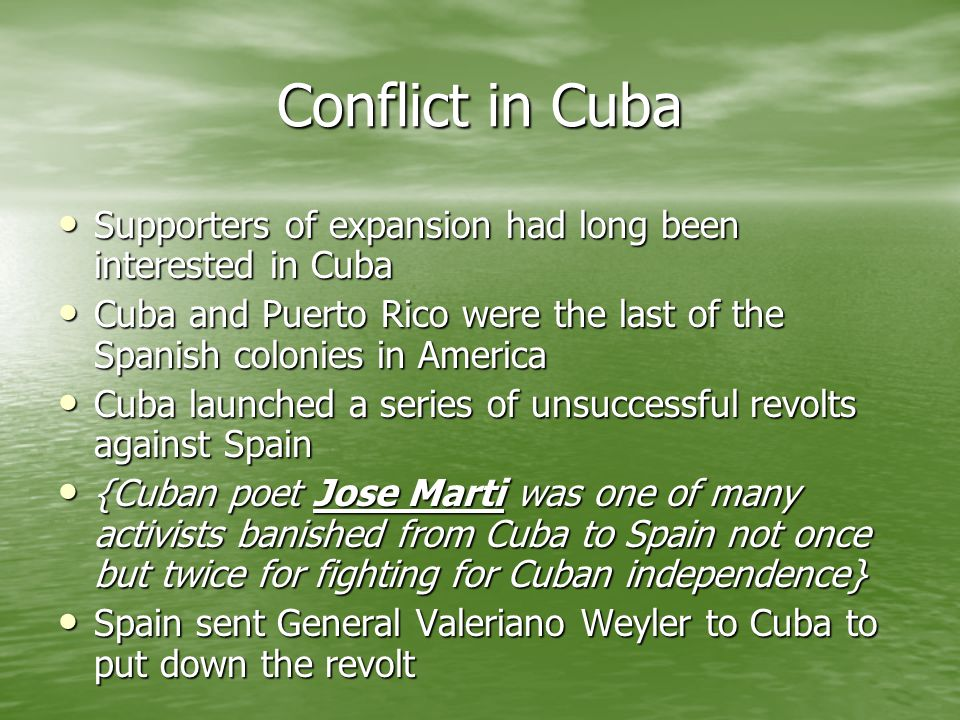 Conflict in Cuba Supporters of expansion had long been interested in Cuba. Cuba and Puerto Rico were the last of the Spanish colonies in America.