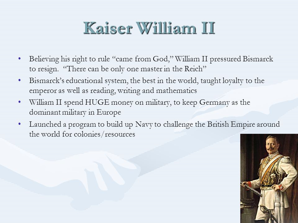 Kaiser William II Believing his right to rule came from God, William II pressured Bismarck to resign. There can be only one master in the Reich