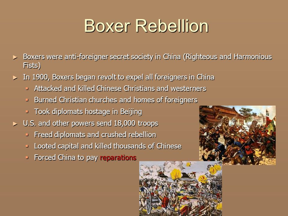 Boxer Rebellion Boxers were anti-foreigner secret society in China (Righteous and Harmonious Fists)
