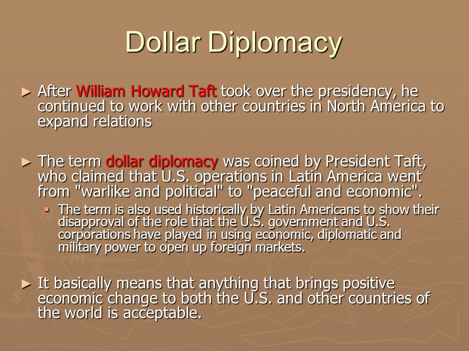 Dollar Diplomacy After William Howard Taft took over the presidency, he continued to work with other countries in North America to expand relations.