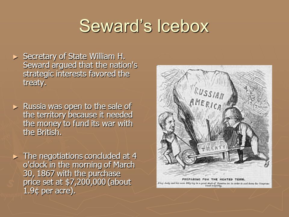 Seward's Icebox Secretary of State William H. Seward argued that the nation s strategic interests favored the treaty.