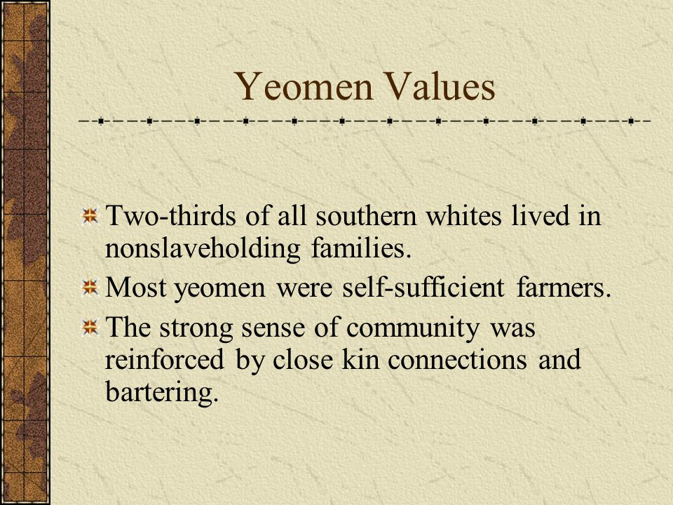 Yeomen Values Two-thirds of all southern whites lived in nonslaveholding families. Most yeomen were self-sufficient farmers.