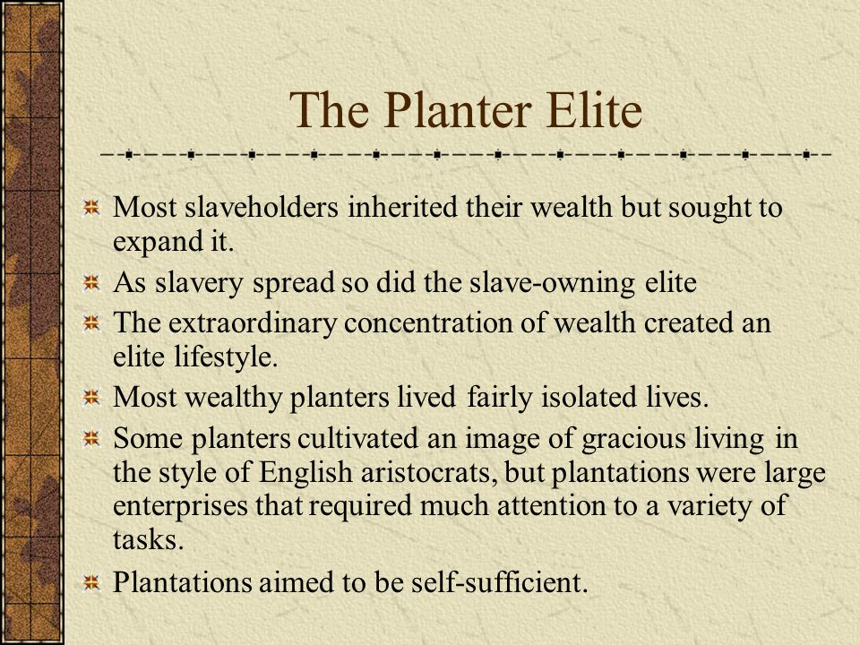 The Planter Elite Most slaveholders inherited their wealth but sought to expand it. As slavery spread so did the slave-owning elite.