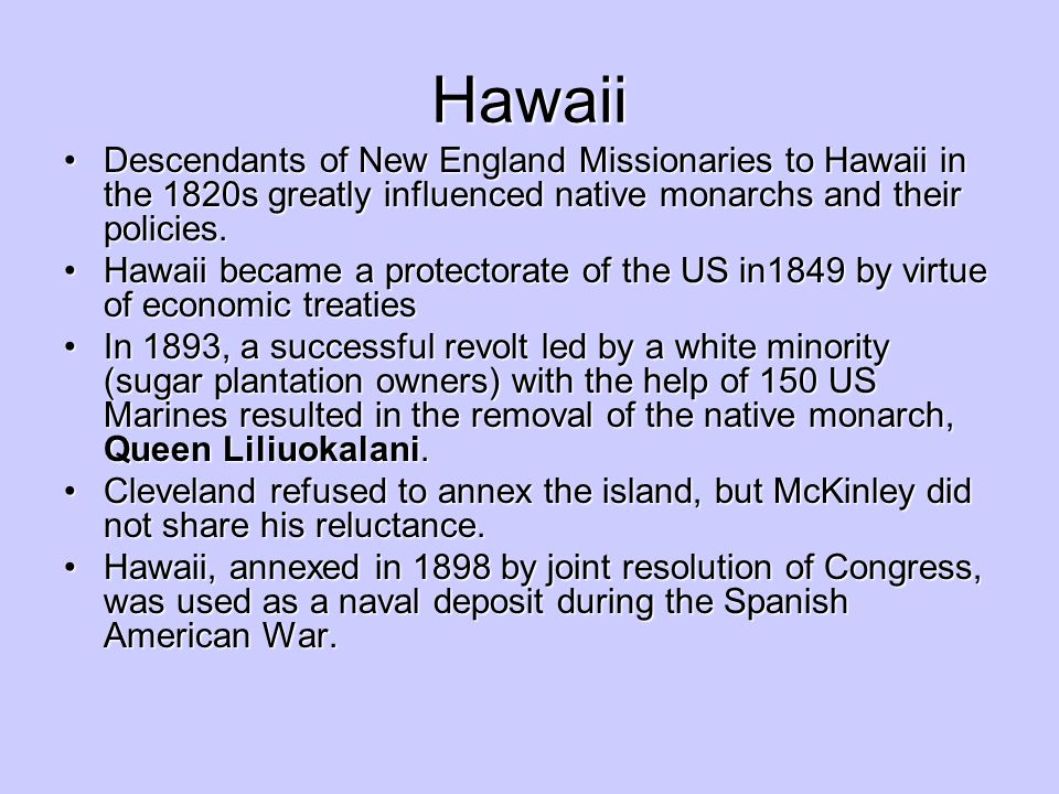 Hawaii Descendants of New England Missionaries to Hawaii in the 1820s greatly influenced native monarchs and their policies.