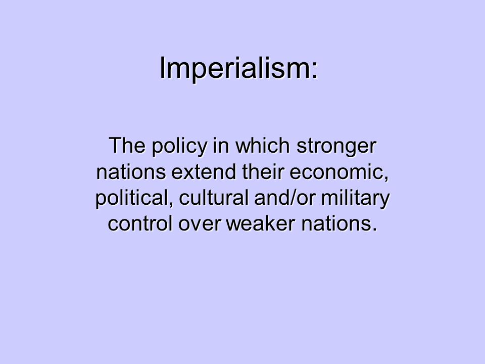 Imperialism: The policy in which stronger nations extend their economic, political, cultural and/or military control over weaker nations.