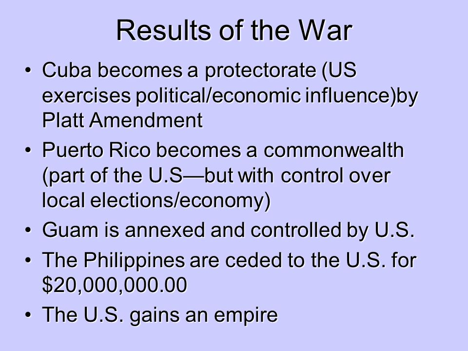 Results of the War Cuba becomes a protectorate (US exercises political/economic influence)by Platt Amendment.