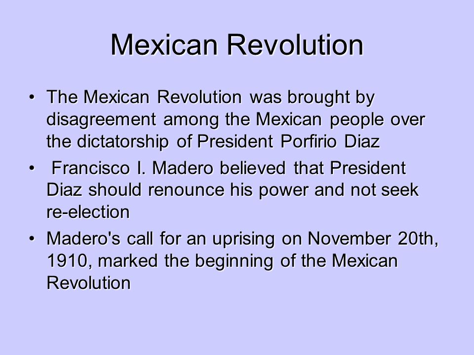 Mexican Revolution The Mexican Revolution was brought by disagreement among the Mexican people over the dictatorship of President Porfirio Diaz.
