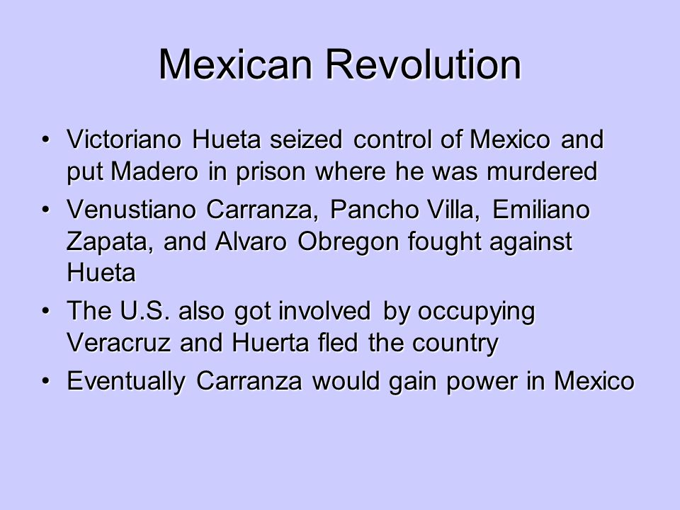 Mexican Revolution Victoriano Hueta seized control of Mexico and put Madero in prison where he was murdered.