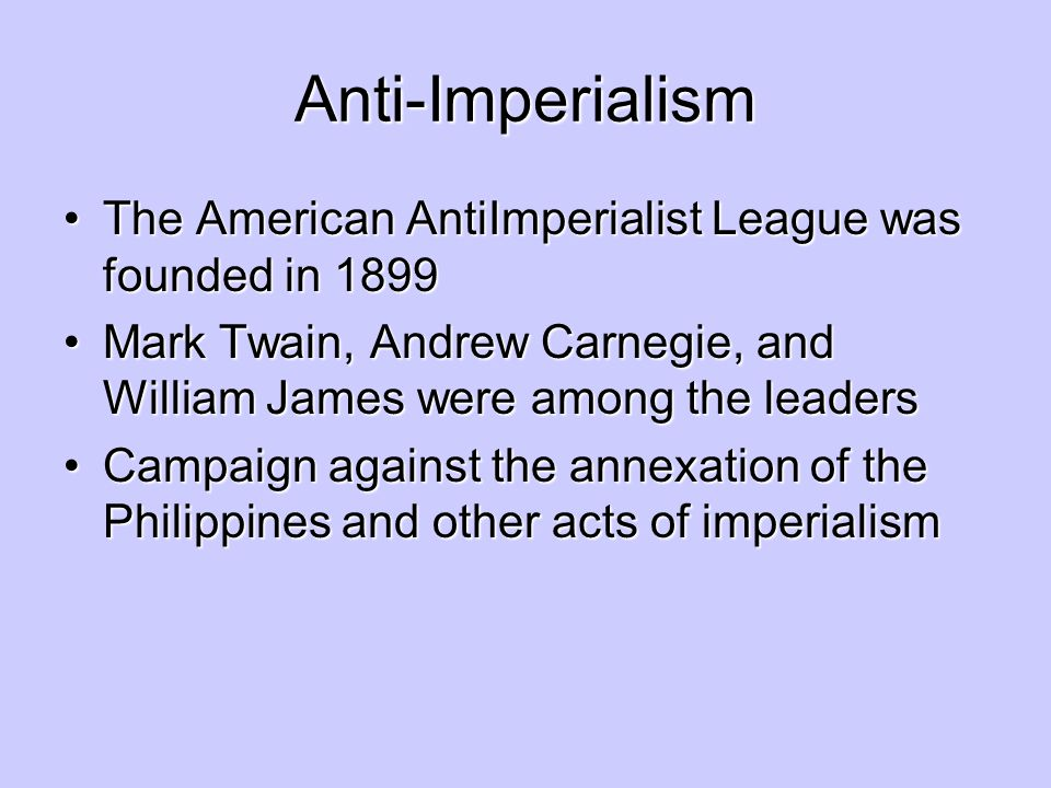 Anti-Imperialism The American Anti­Imperialist League was founded in 1899. Mark Twain, Andrew Carnegie, and William James were among the leaders.