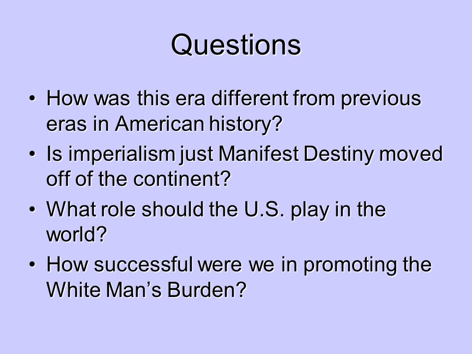 Questions How was this era different from previous eras in American history Is imperialism just Manifest Destiny moved off of the continent