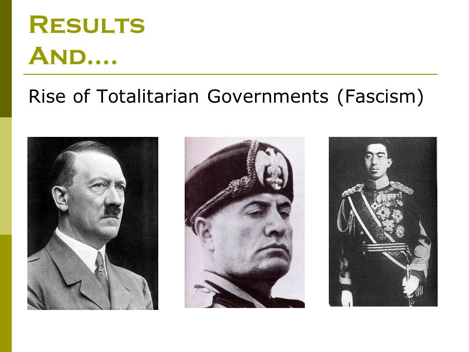Results And…. Rise of Totalitarian Governments (Fascism)