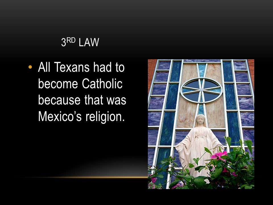 All Texans had to become Catholic because that was Mexico's religion.