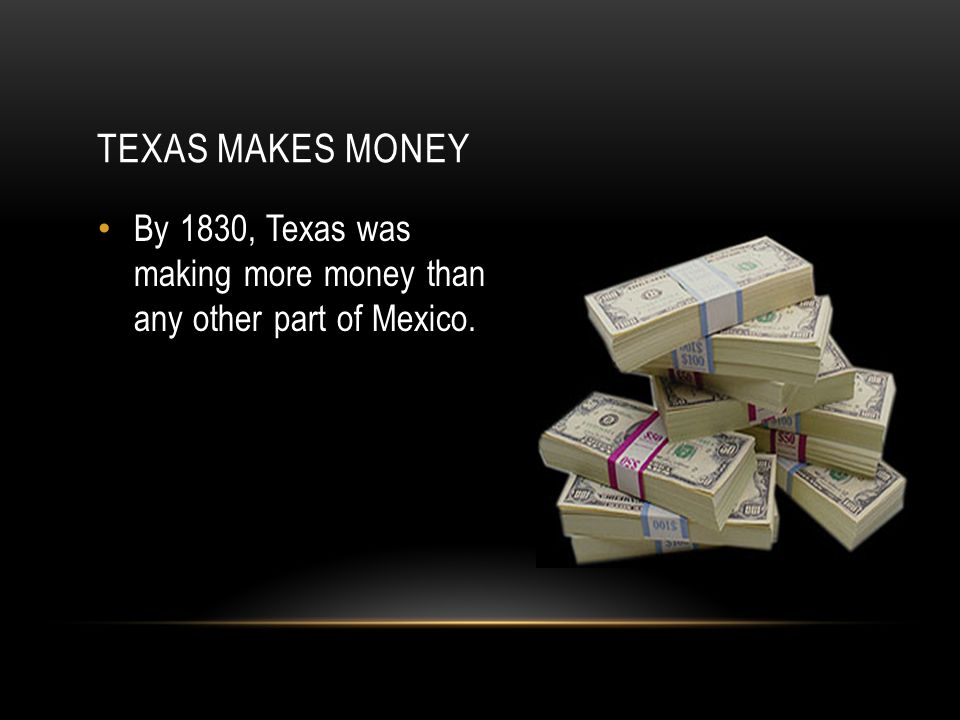 Texas makes money By 1830, Texas was making more money than any other part of Mexico.