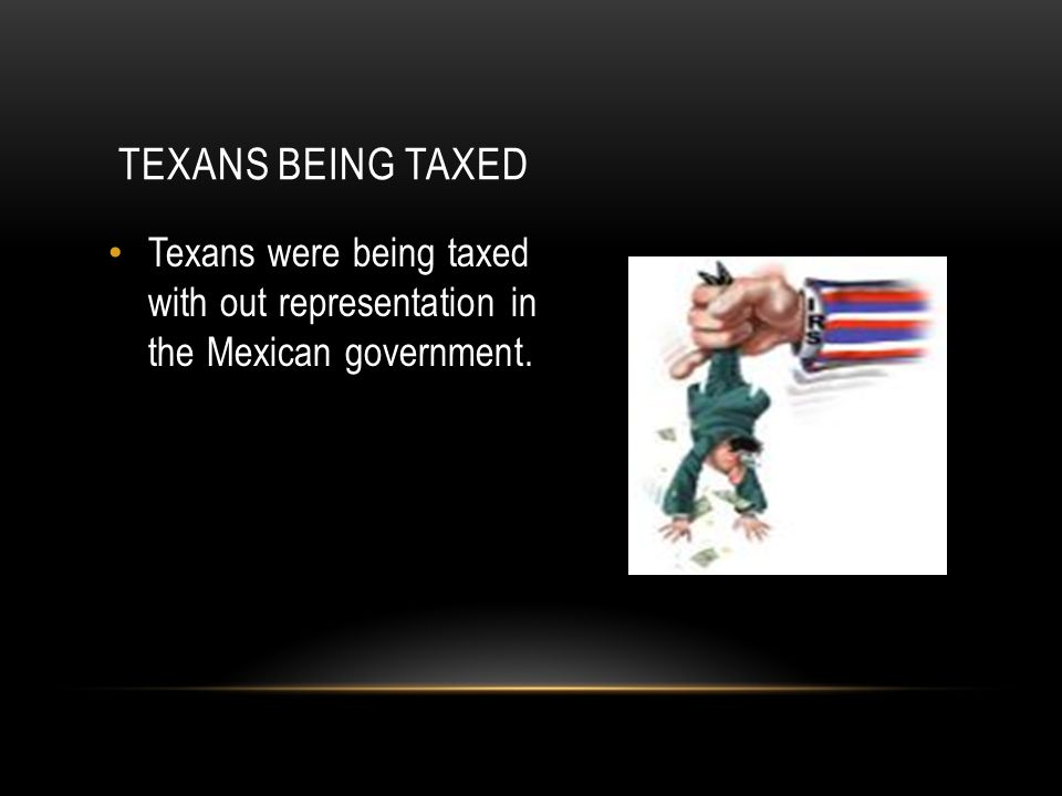 Texans being taxed Texans were being taxed with out representation in the Mexican government.