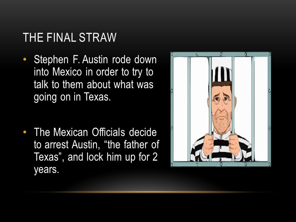 The Final Straw Stephen F. Austin rode down into Mexico in order to try to talk to them about what was going on in Texas.