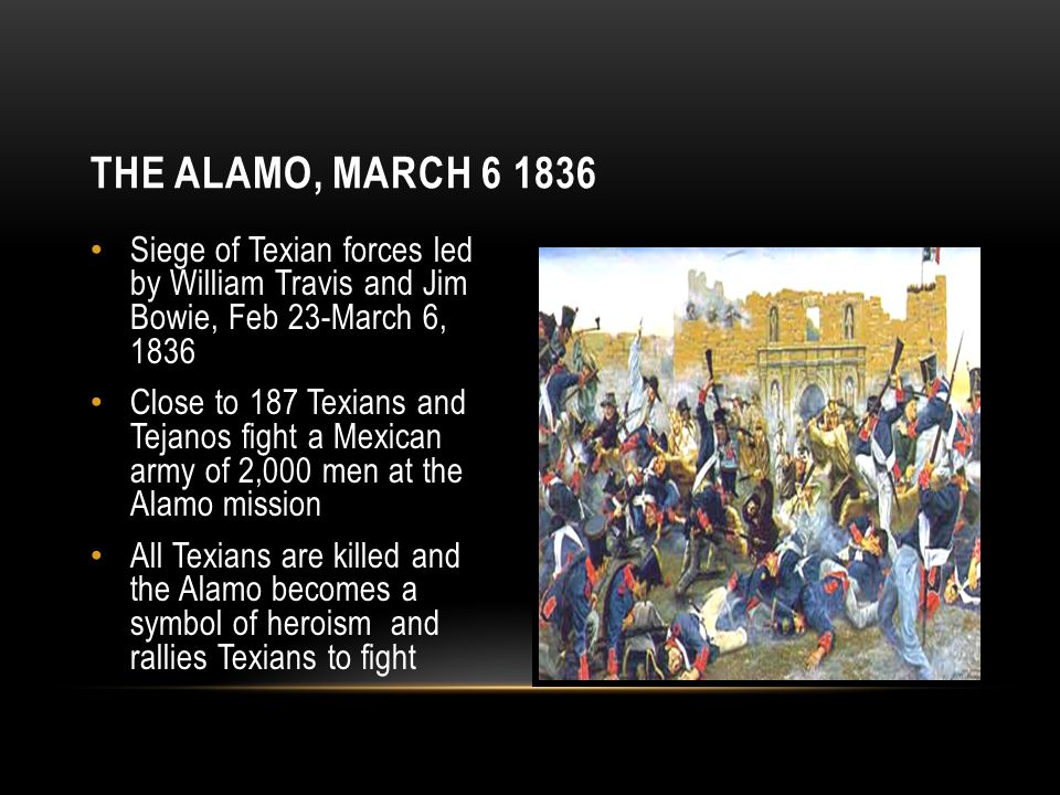 The Alamo, March 6 1836 Siege of Texian forces led by William Travis and Jim Bowie, Feb 23-March 6, 1836.