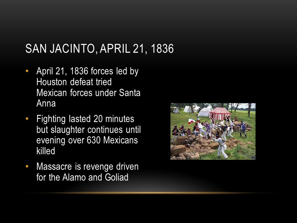 San Jacinto, April 21, 1836 April 21, 1836 forces led by Houston defeat tried Mexican forces under Santa Anna.