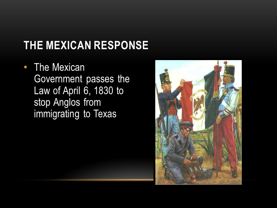 The Mexican Response The Mexican Government passes the Law of April 6, 1830 to stop Anglos from immigrating to Texas.