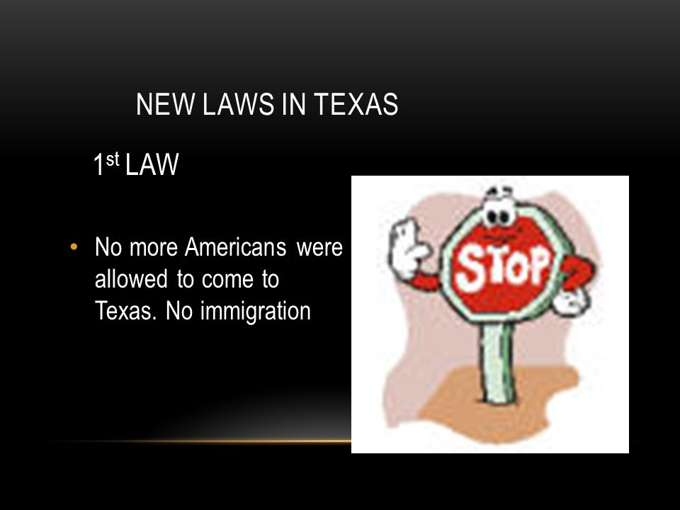 New Laws in Texas 1st LAW No more Americans were allowed to come to Texas. No immigration