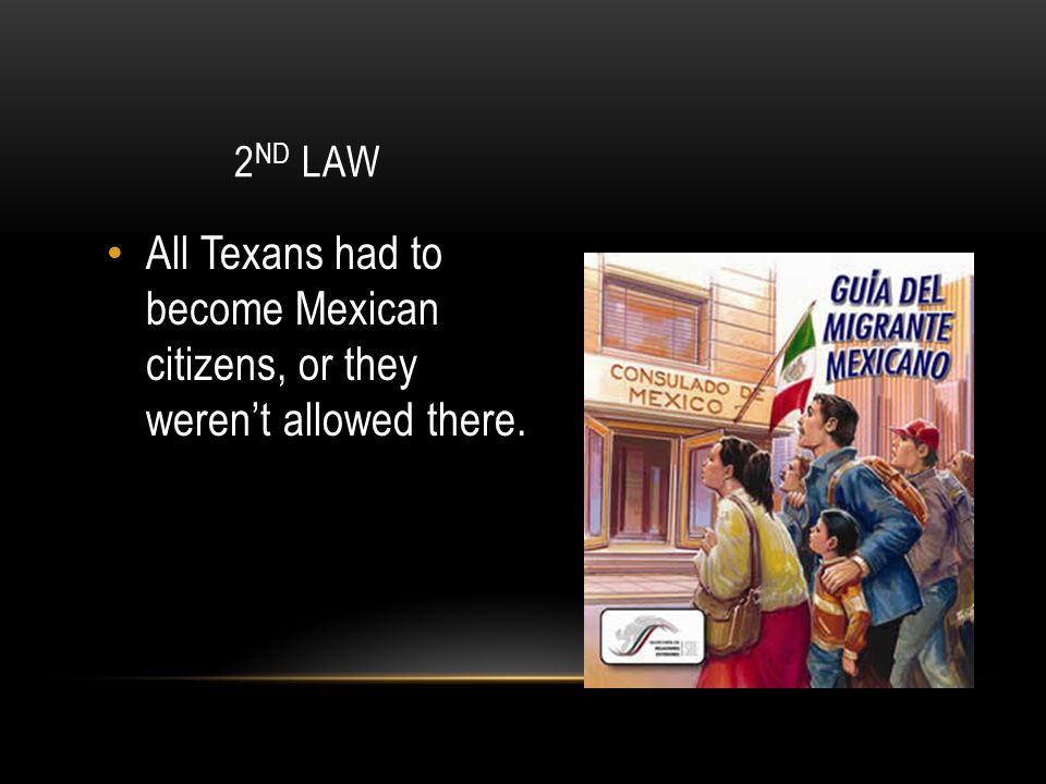 2nd Law All Texans had to become Mexican citizens, or they weren't allowed there.