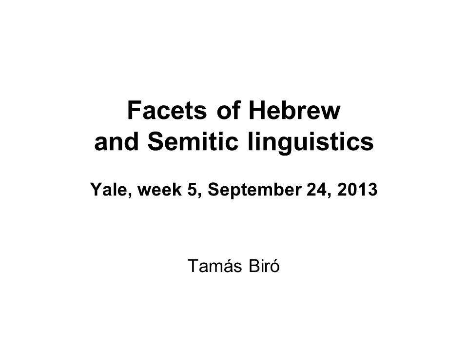 Facets of Hebrew and Semitic linguistics Yale, week 5, September 24, 2013
