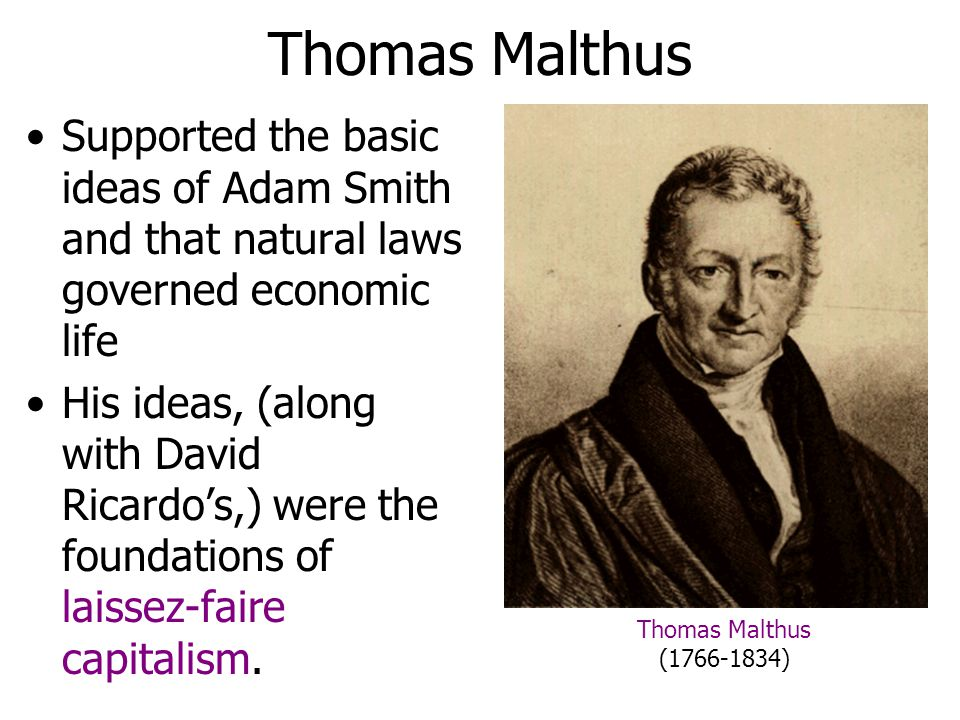 Thomas Malthus Supported the basic ideas of Adam Smith and that natural laws governed economic life.