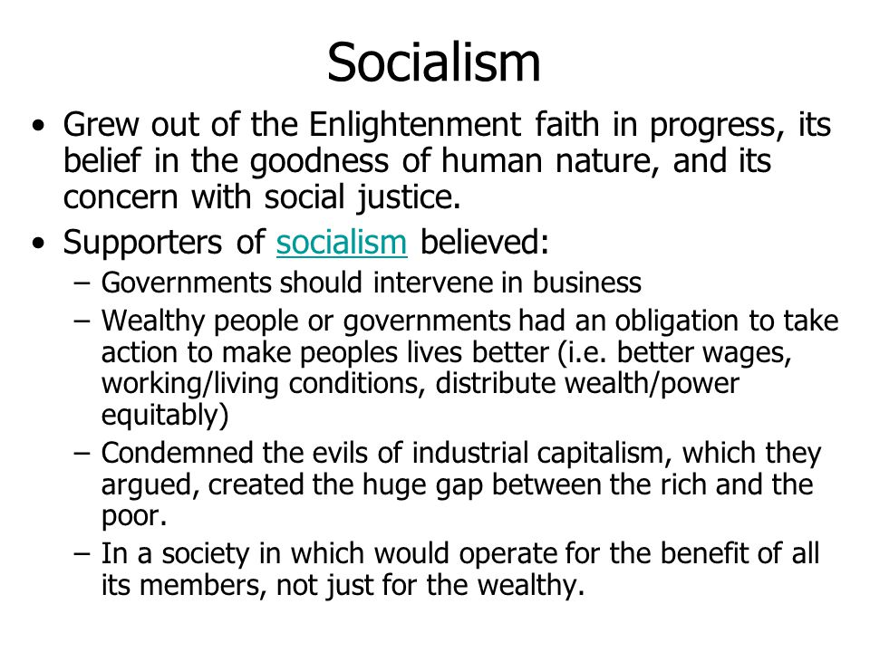 Socialism Grew out of the Enlightenment faith in progress, its belief in the goodness of human nature, and its concern with social justice.