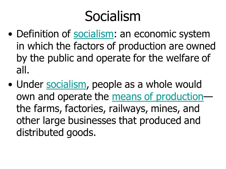 Socialism Definition of socialism: an economic system in which the factors of production are owned by the public and operate for the welfare of all.